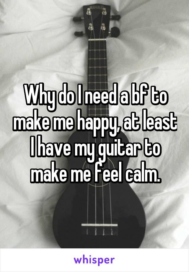 Why do I need a bf to make me happy, at least I have my guitar to make me feel calm.
