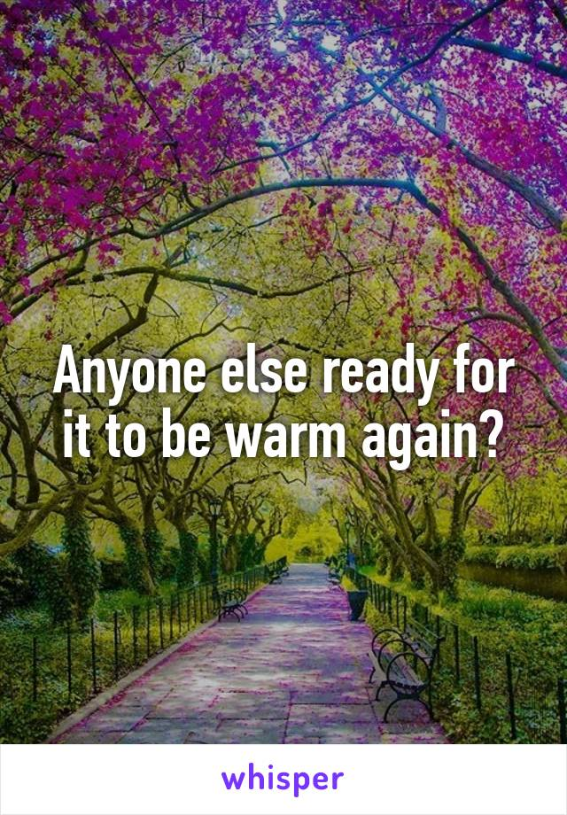 Anyone else ready for it to be warm again?
