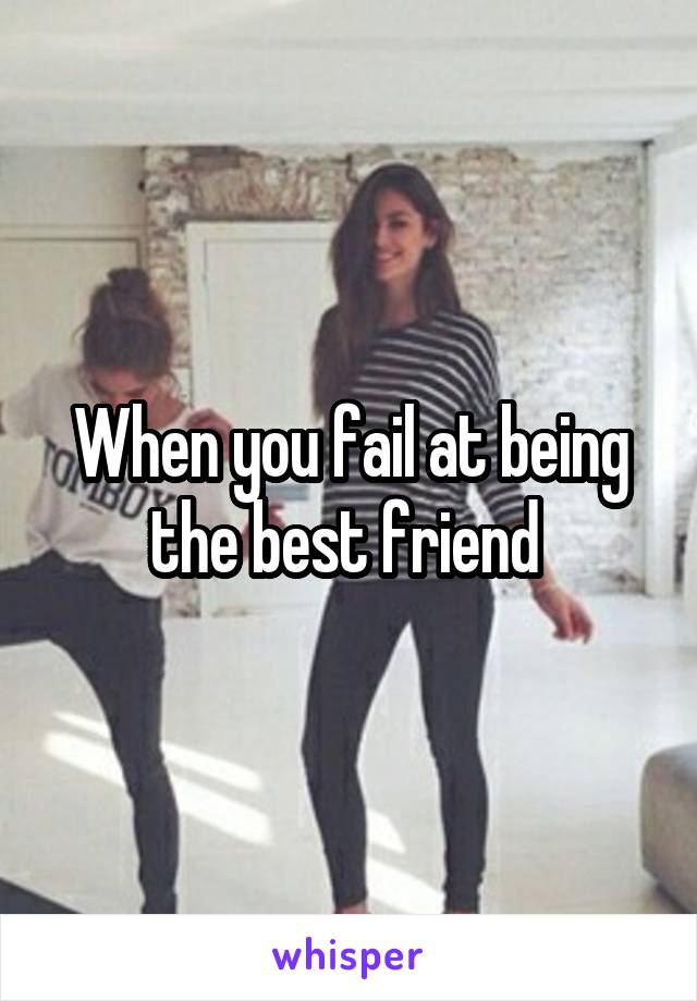 When you fail at being the best friend