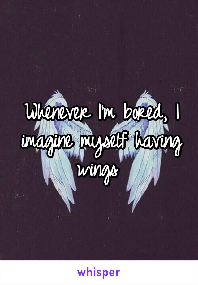 Whenever I'm bored, I imagine myself having wings