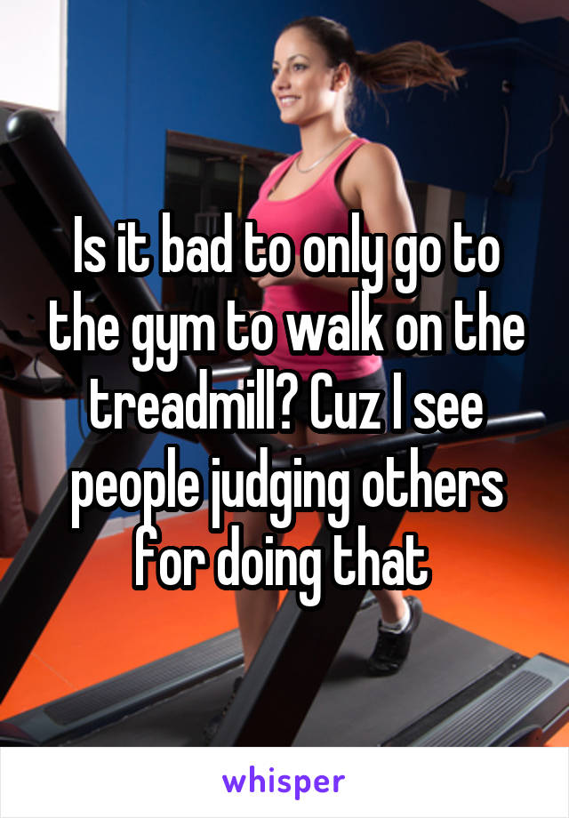 Is it bad to only go to the gym to walk on the treadmill? Cuz I see people judging others for doing that