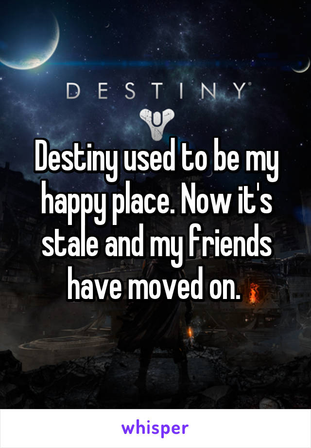 Destiny used to be my happy place. Now it's stale and my friends have moved on.