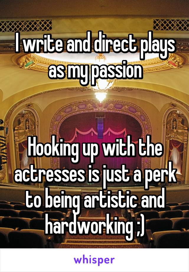 I write and direct plays as my passion   Hooking up with the actresses is just a perk to being artistic and hardworking ;)