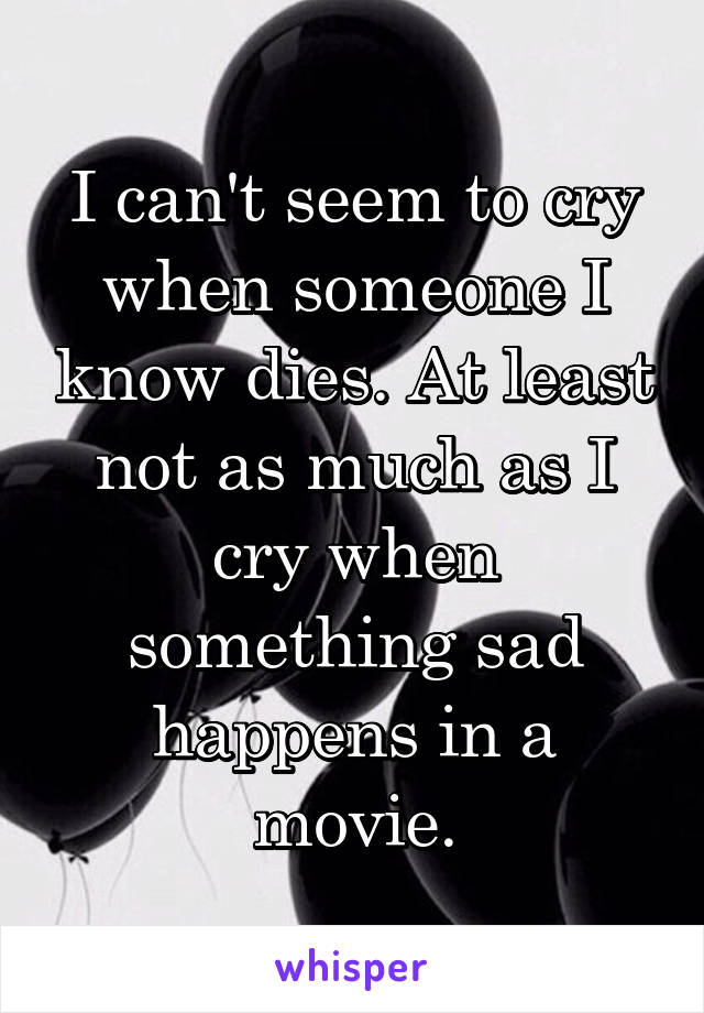 I can't seem to cry when someone I know dies. At least not as much as I cry when something sad happens in a movie.