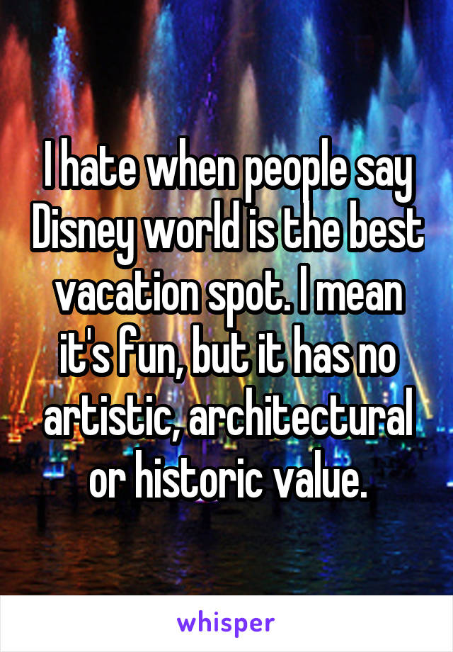 I hate when people say Disney world is the best vacation spot. I mean it's fun, but it has no artistic, architectural or historic value.