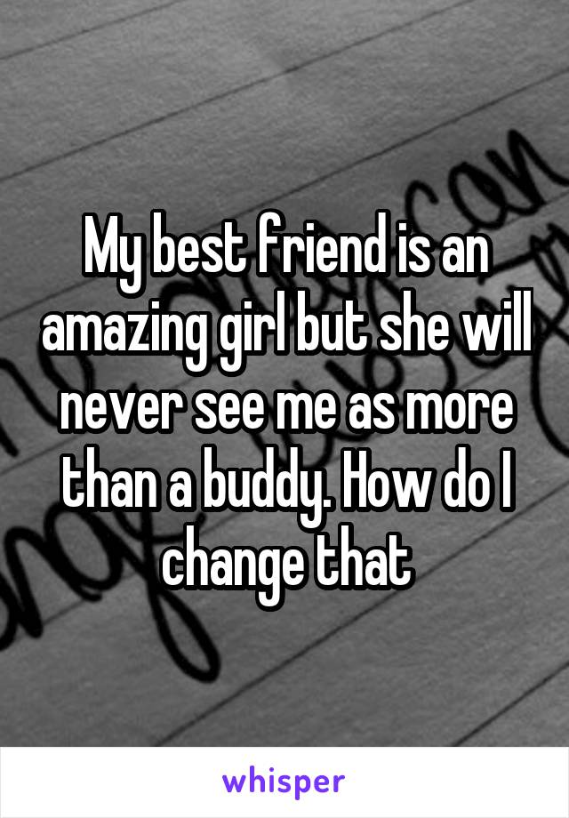 My best friend is an amazing girl but she will never see me as more than a buddy. How do I change that