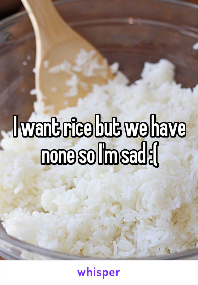 I want rice but we have none so I'm sad :(