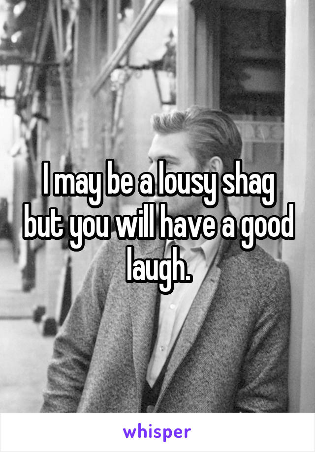 I may be a lousy shag but you will have a good laugh.