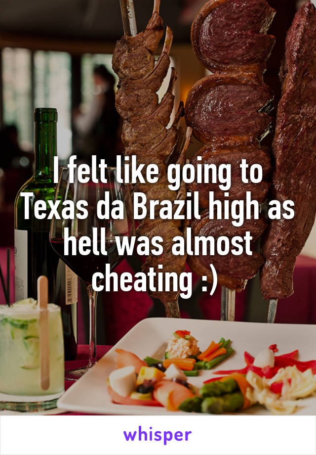 I felt like going to Texas da Brazil high as hell was almost cheating :)