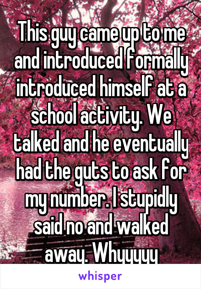 This guy came up to me and introduced formally introduced himself at a school activity. We talked and he eventually had the guts to ask for my number. I stupidly said no and walked away. Whyyyyy