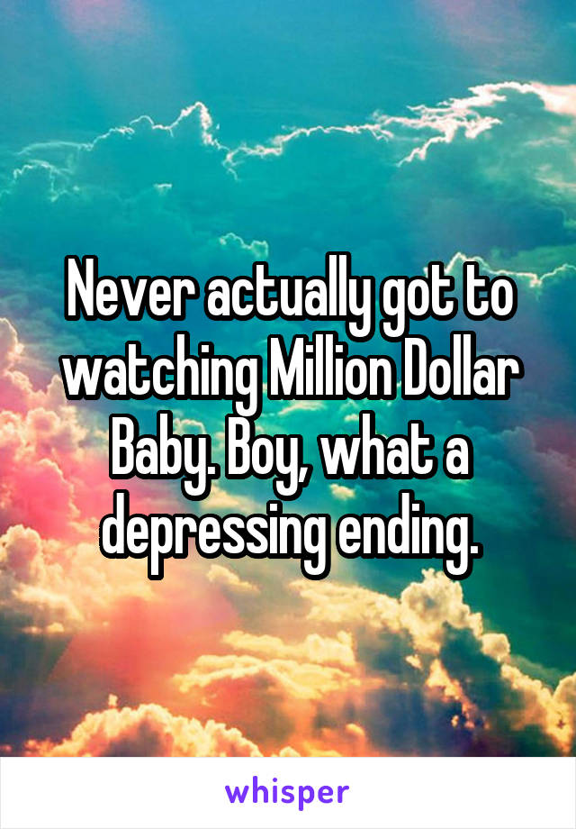 Never actually got to watching Million Dollar Baby. Boy, what a depressing ending.