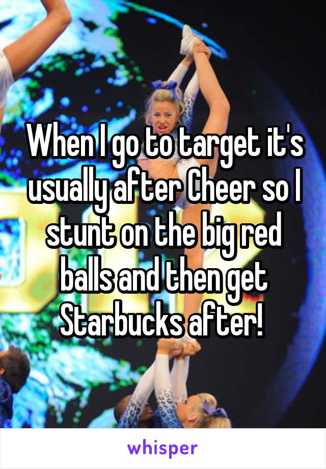When I go to target it's usually after Cheer so I stunt on the big red balls and then get Starbucks after!