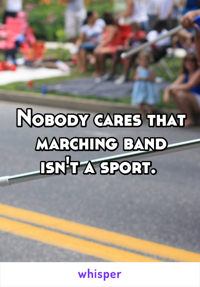 Nobody cares that marching band isn't a sport.