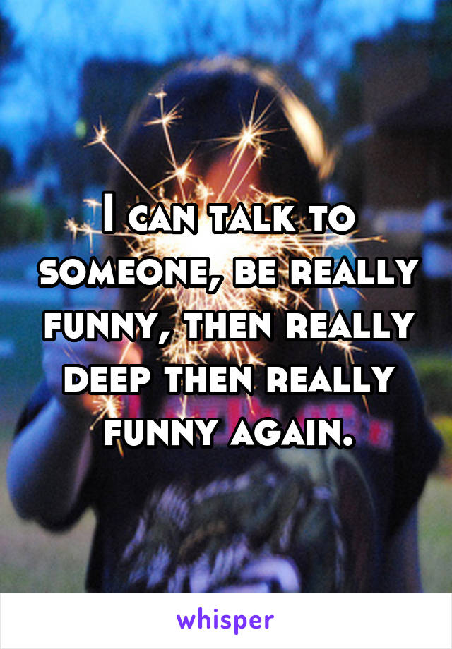 I can talk to someone, be really funny, then really deep then really funny again.