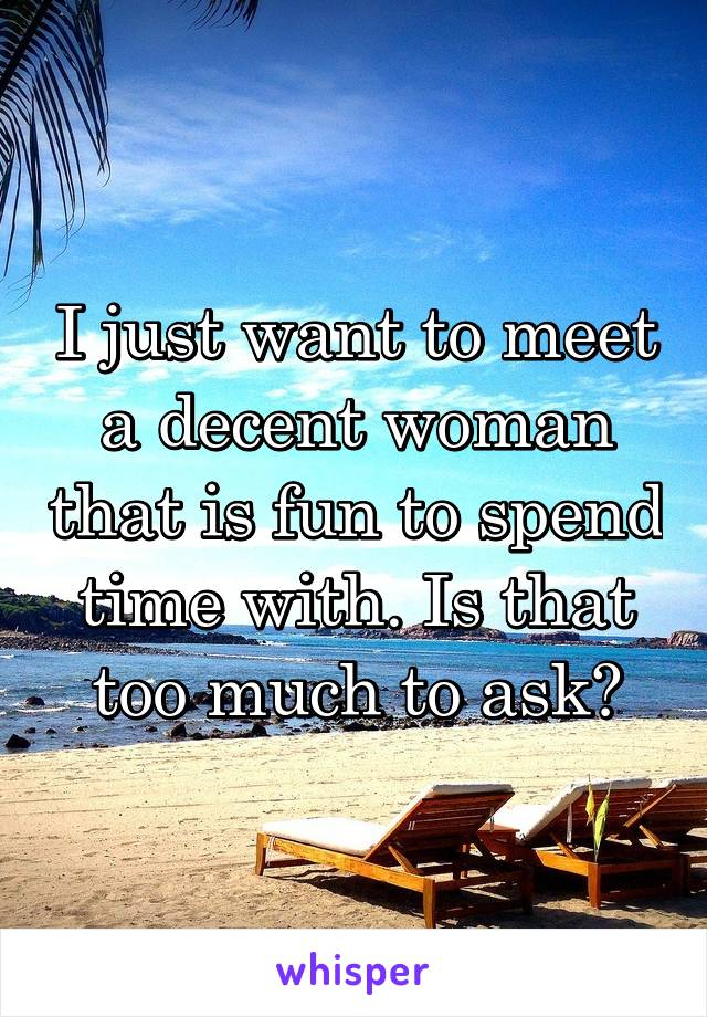 I just want to meet a decent woman that is fun to spend time with. Is that too much to ask?