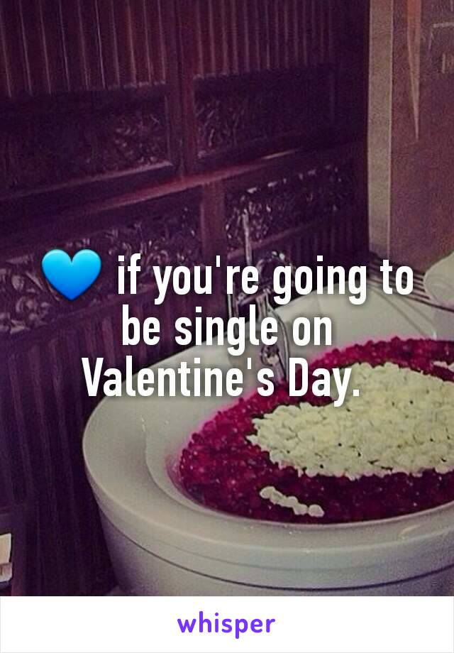 💙 if you're going to be single on Valentine's Day.