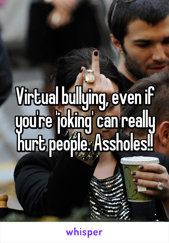 Virtual bullying, even if you're 'joking' can really hurt people. Assholes!!