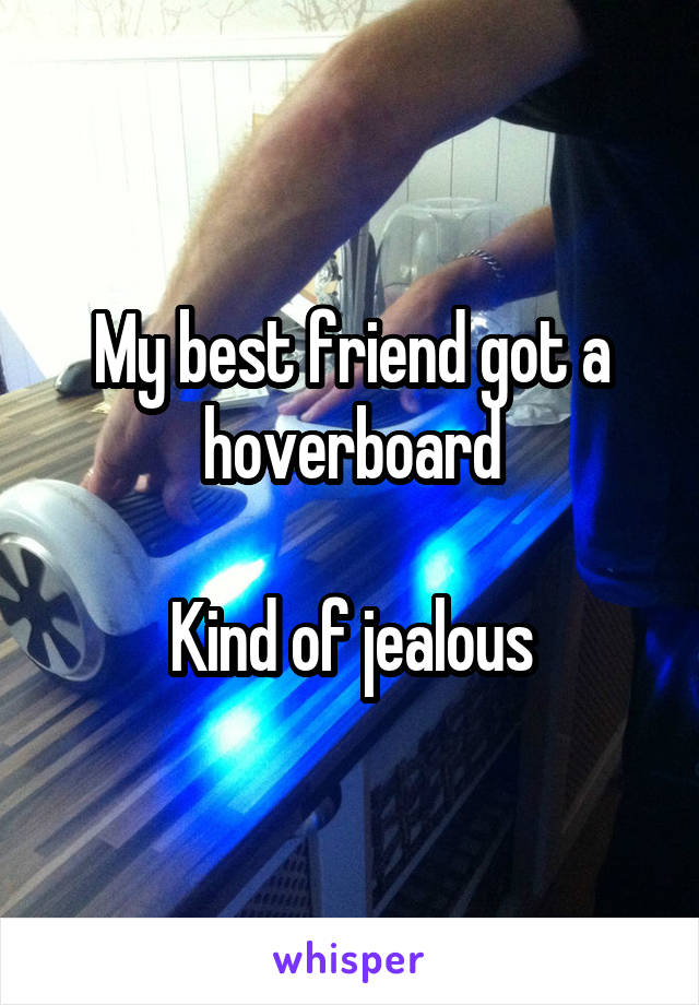 My best friend got a hoverboard  Kind of jealous