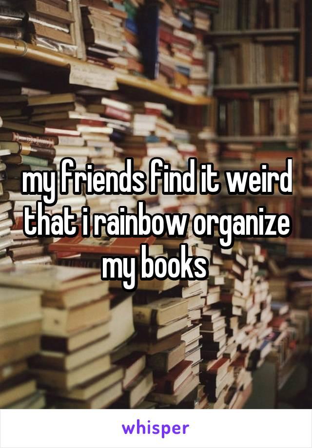 my friends find it weird that i rainbow organize my books