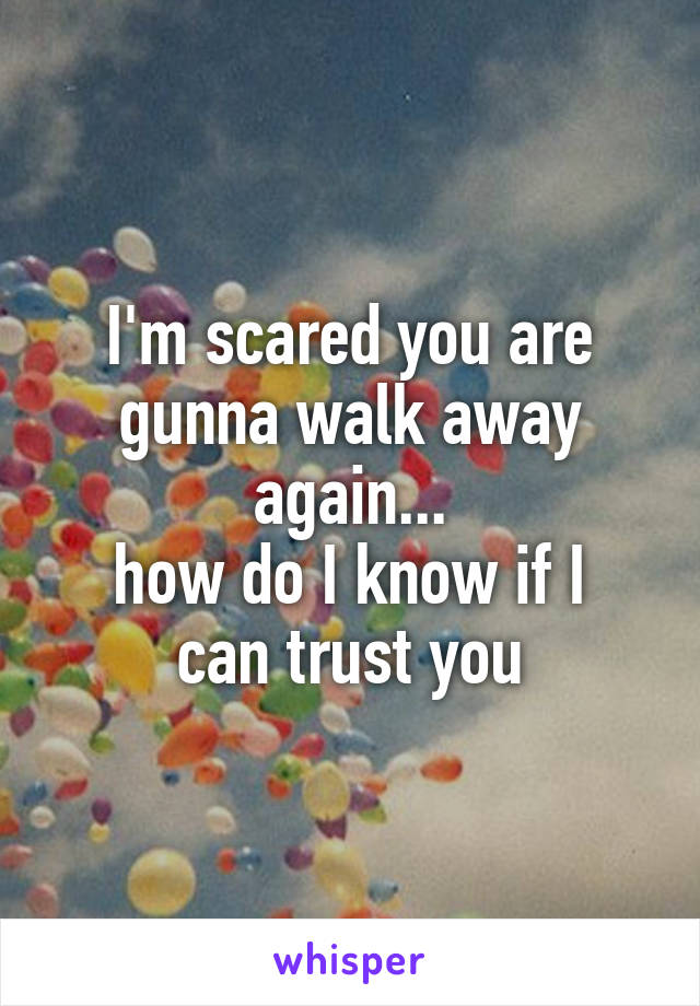 I'm scared you are gunna walk away again... how do I know if I can trust you