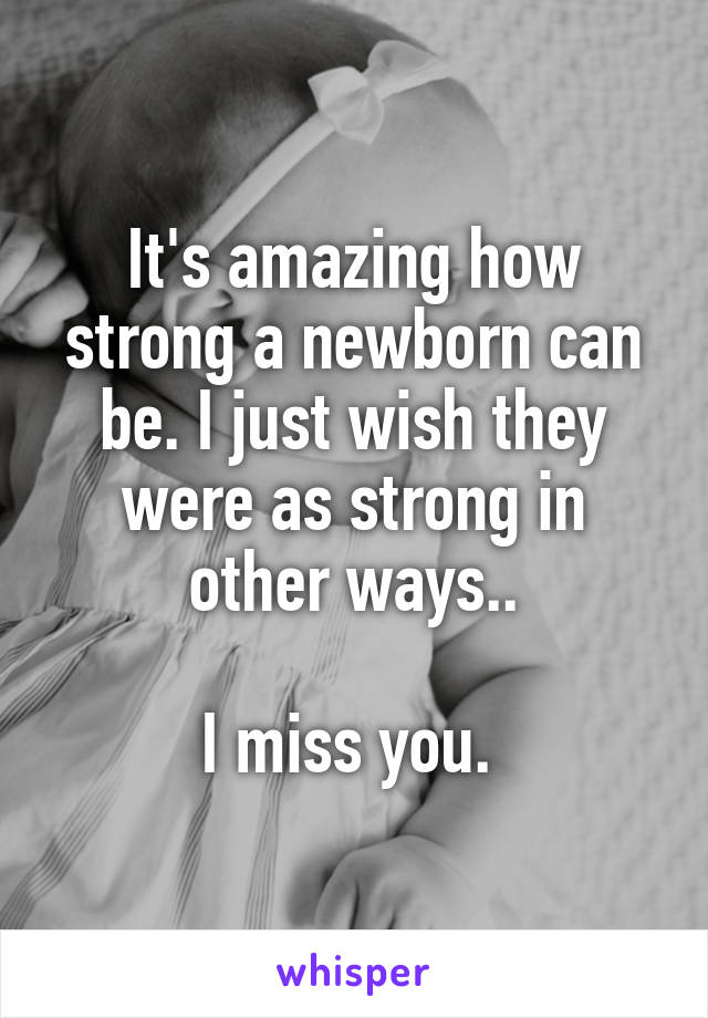 It's amazing how strong a newborn can be. I just wish they were as strong in other ways..  I miss you.