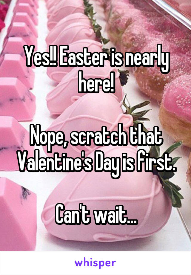 Yes!! Easter is nearly here!  Nope, scratch that Valentine's Day is first.  Can't wait...