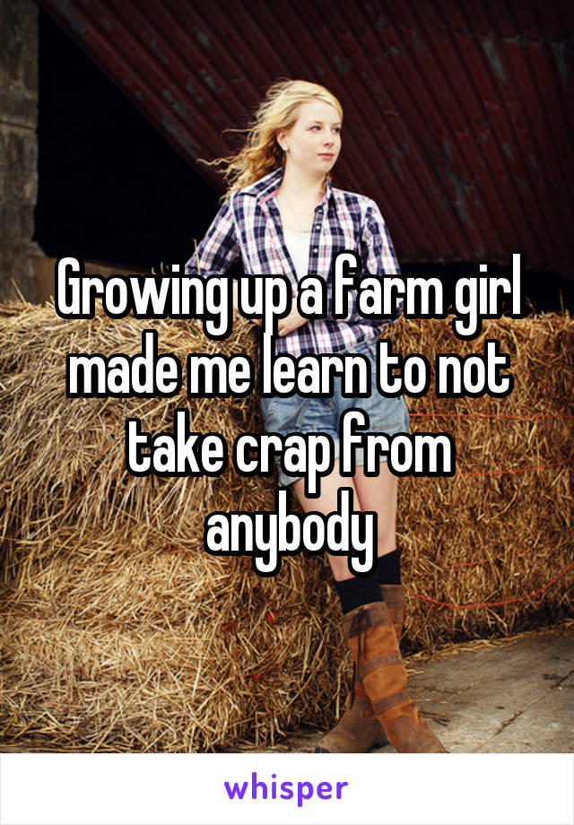Growing up a farm girl made me learn to not take crap from anybody