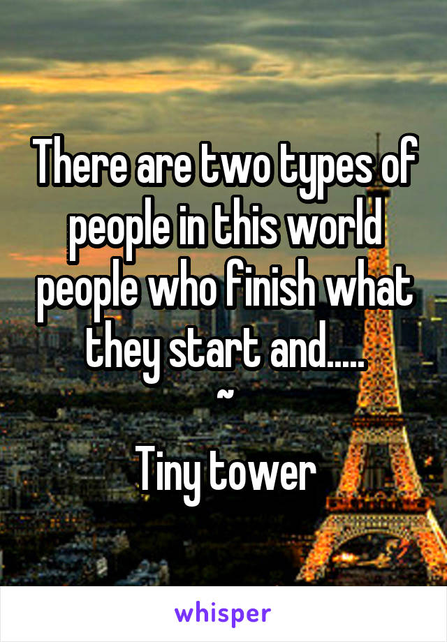 There are two types of people in this world people who finish what they start and..... ~ Tiny tower