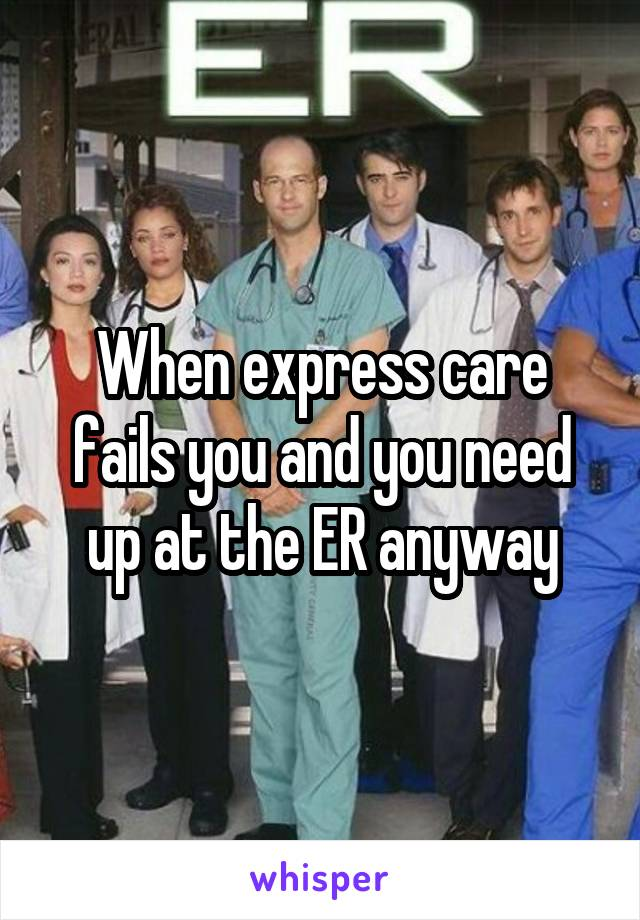 When express care fails you and you need up at the ER anyway
