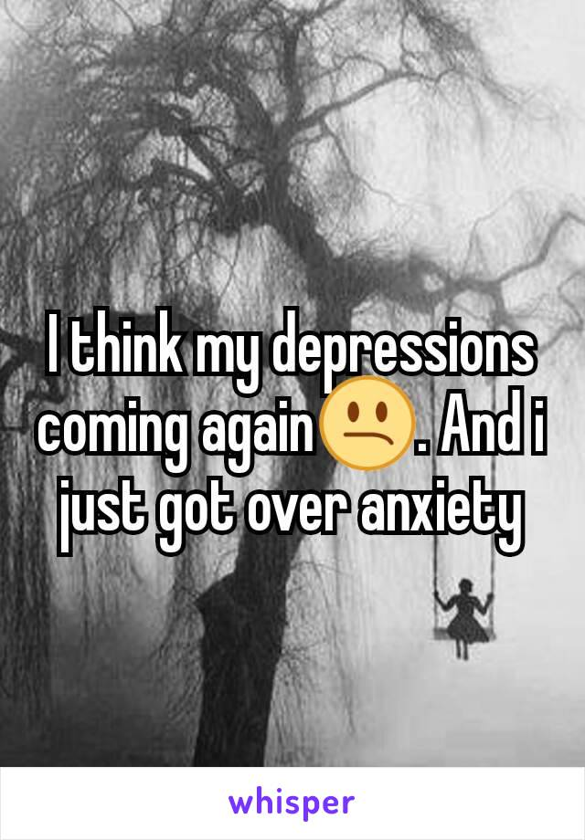 I think my depressions coming again😕. And i just got over anxiety