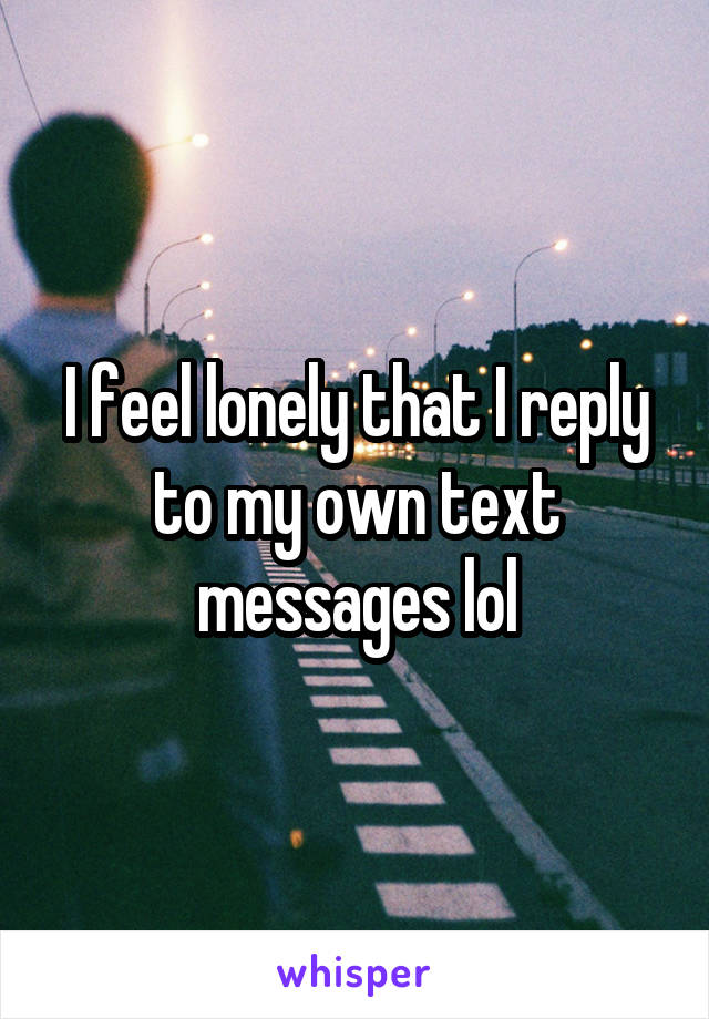 I feel lonely that I reply to my own text messages lol