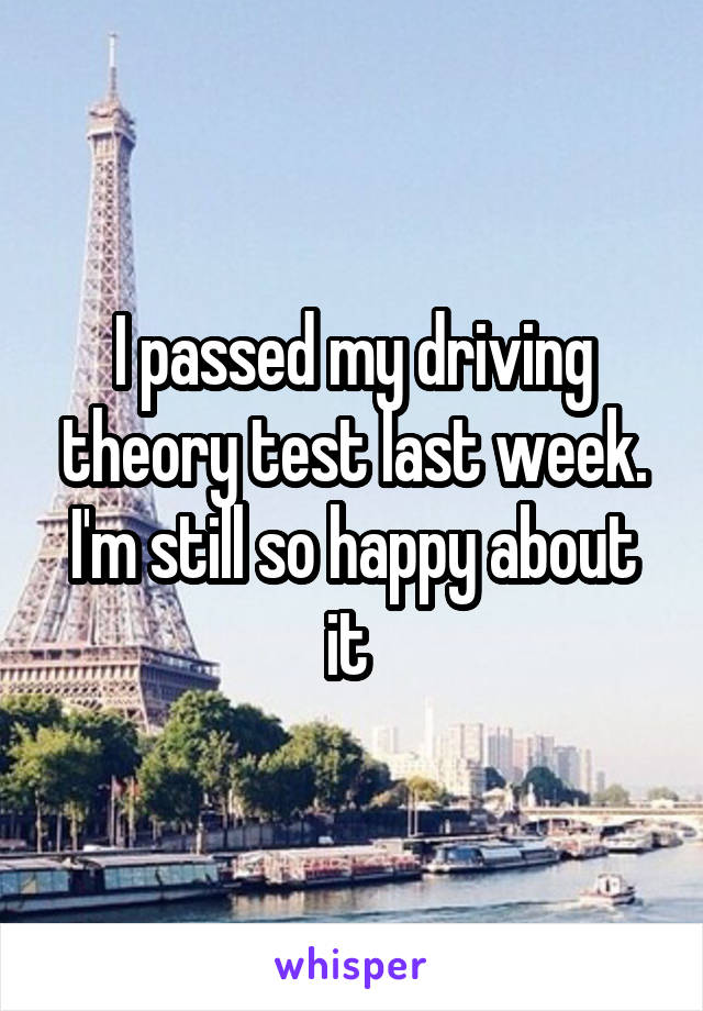 I passed my driving theory test last week. I'm still so happy about it