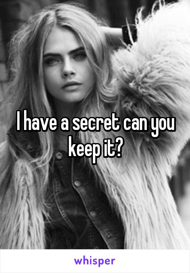 I have a secret can you keep it?