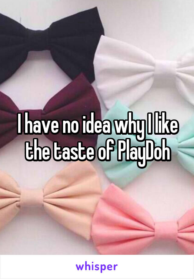 I have no idea why I like the taste of PlayDoh