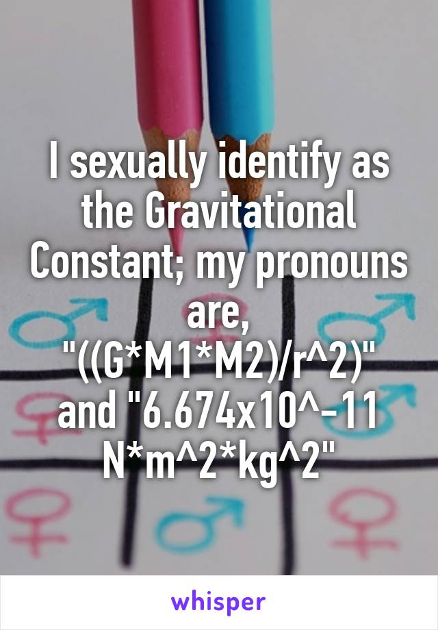 "I sexually identify as the Gravitational Constant; my pronouns are, ""((G*M1*M2)/r^2)"" and ""6.674x10^-11 N*m^2*kg^2"""