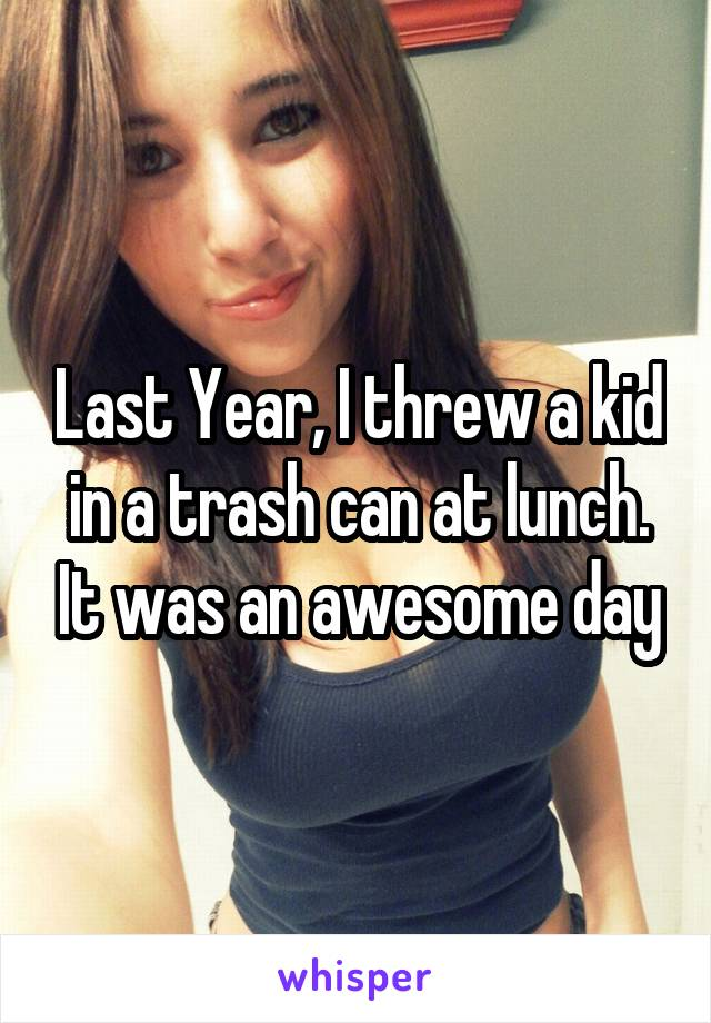 Last Year, I threw a kid in a trash can at lunch. It was an awesome day