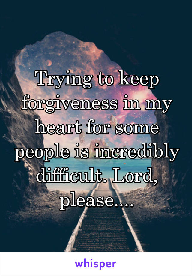 Trying to keep forgiveness in my heart for some people is incredibly difficult. Lord, please....