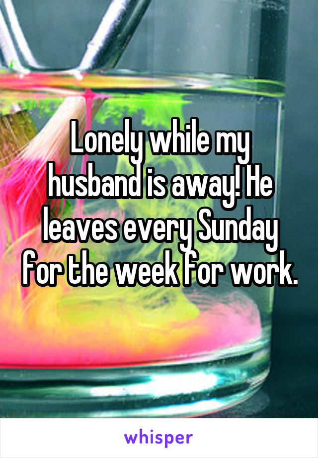 Lonely while my husband is away! He leaves every Sunday for the week for work.