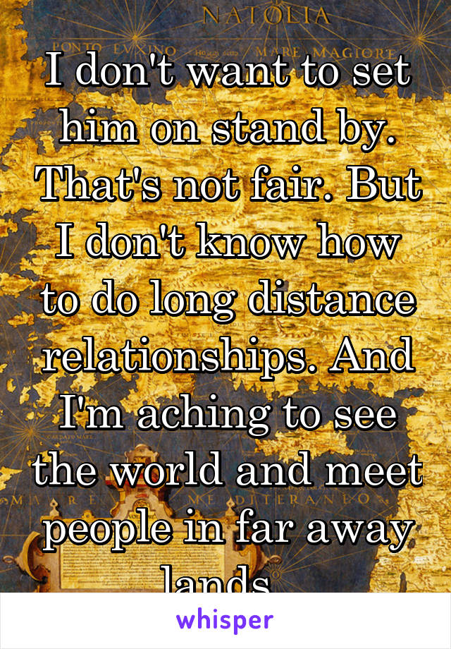 I don't want to set him on stand by. That's not fair. But I don't know how to do long distance relationships. And I'm aching to see the world and meet people in far away lands.