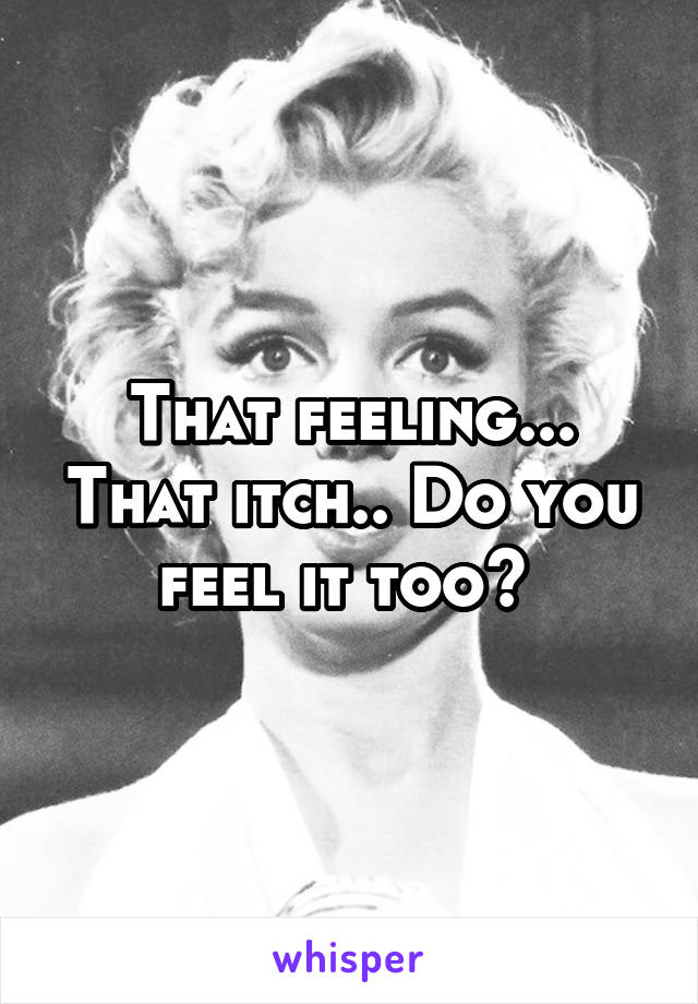 That feeling... That itch.. Do you feel it too?