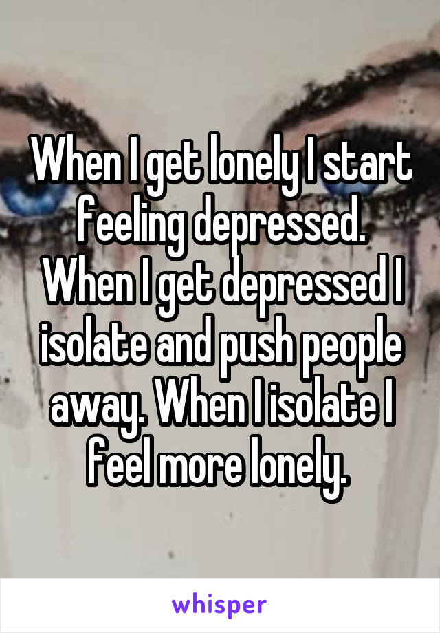 When I get lonely I start feeling depressed. When I get depressed I isolate and push people away. When I isolate I feel more lonely.
