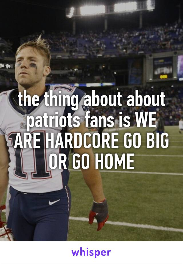 the thing about about patriots fans is WE ARE HARDCORE GO BIG OR GO HOME