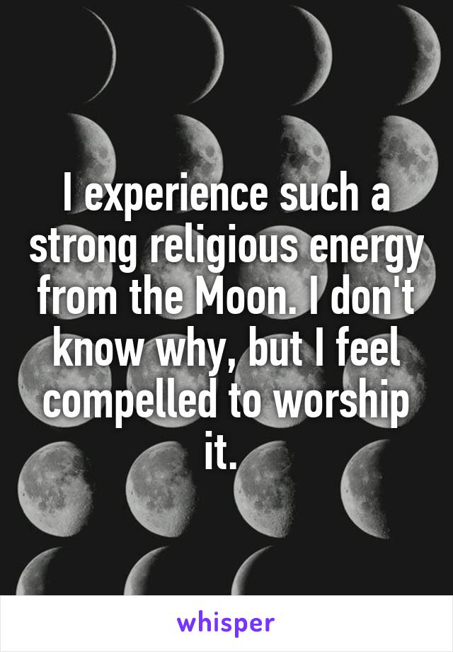 I experience such a strong religious energy from the Moon. I don't know why, but I feel compelled to worship it.