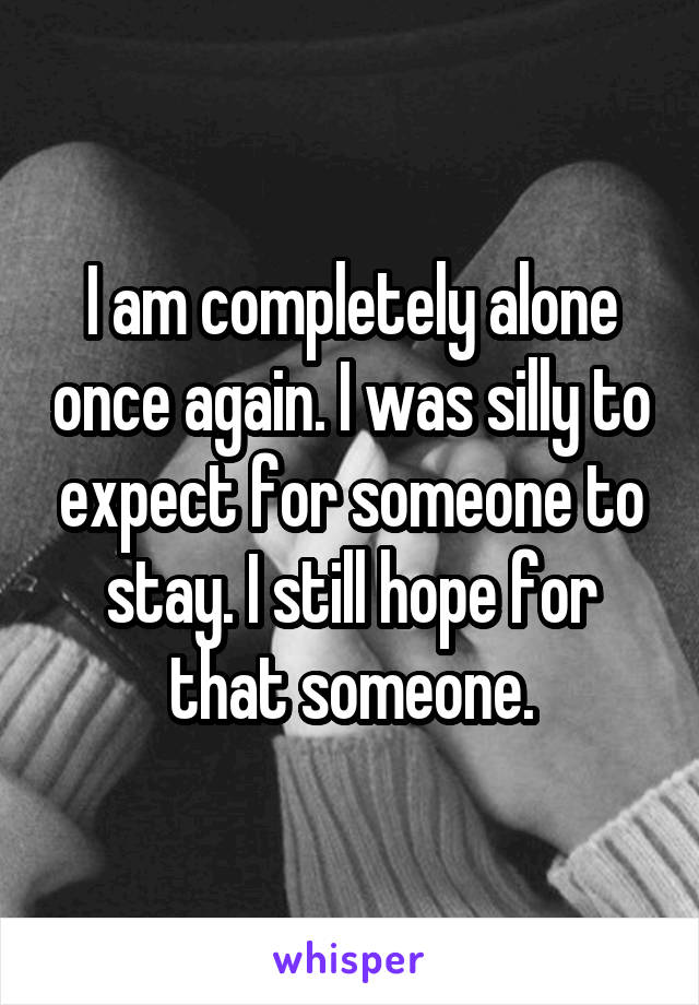 I am completely alone once again. I was silly to expect for someone to stay. I still hope for that someone.