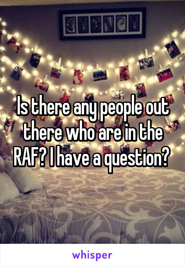 Is there any people out there who are in the RAF? I have a question?