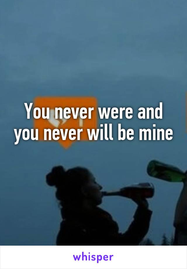 You never were and you never will be mine
