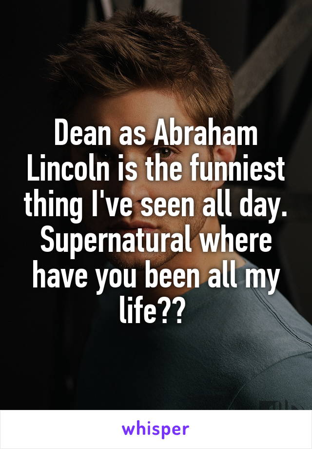 Dean as Abraham Lincoln is the funniest thing I've seen all day. Supernatural where have you been all my life??
