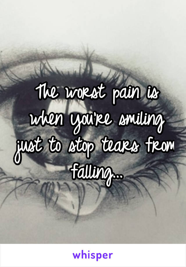 The worst pain is when you're smiling just to stop tears from falling...