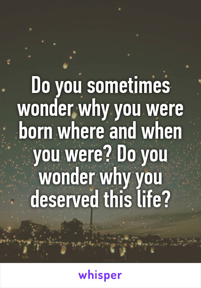 Do you sometimes wonder why you were born where and when you were? Do you wonder why you deserved this life?