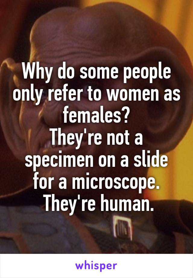 Why do some people only refer to women as females? They're not a specimen on a slide for a microscope.  They're human.